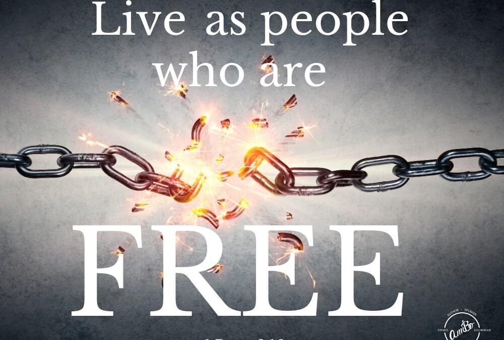 Live as people who are FREE!